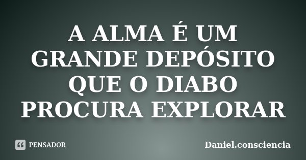 A ALMA É UM GRANDE DEPÓSITO QUE O DIABO PROCURA EXPLORAR... Frase de daniel.consciencia.