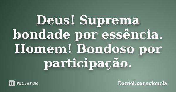 Deus! Suprema bondade por essência. Homem! Bondoso por participação.... Frase de Daniel.consciencia.