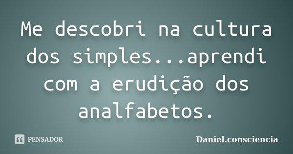 Me descobri na cultura dos simples...aprendi com a erudição dos analfabetos.... Frase de daniel.consciencia.