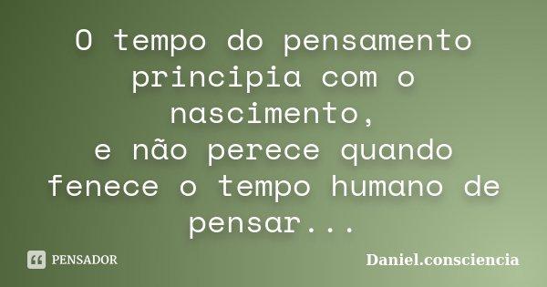 O tempo do pensamento principia com o nascimento, e não perece quando fenece o tempo humano de pensar...... Frase de Daniel.consciencia.