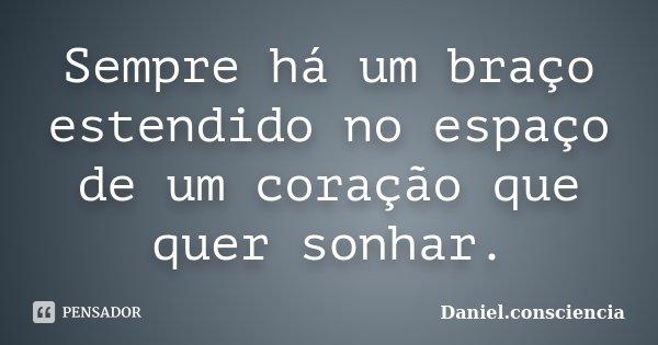 Sempre há um braço estendido no espaço de um coração que quer sonhar.... Frase de Daniel.consciencia.
