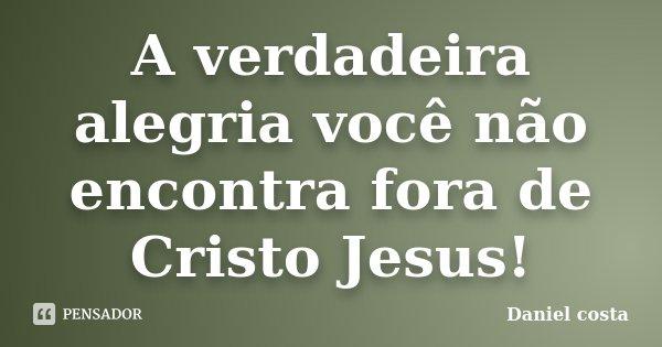A verdadeira alegria você não encontra fora de Cristo Jesus!... Frase de Daniel Costa.