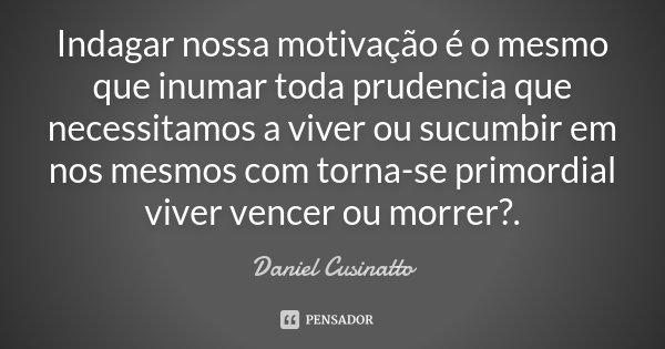 Indagar nossa motivação é o mesmo que inumar toda prudencia que necessitamos a viver ou sucumbir em nos mesmos com torna-se primordial viver vencer ou morrer ?.... Frase de Daniel Cusinatto.