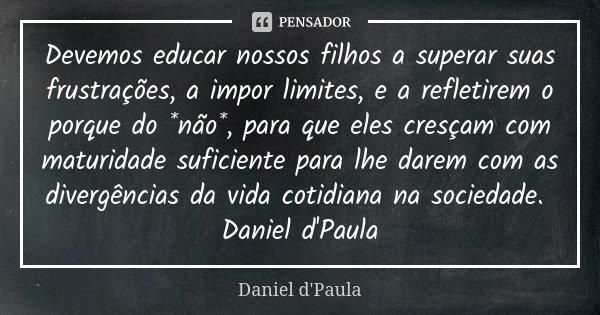 Devemos educar nossos filhos a superar suas frustrações, a impor limites, e a refletirem o porque do *não*, para que eles cresçam com maturidade suficiente para... Frase de Daniel d'Paula.