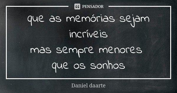 que as memórias sejam incríveis mas sempre menores que os sonhos... Frase de Daniel daarte.