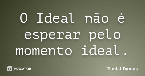 O Ideal não é esperar pelo momento ideal.... Frase de Daniel Dantas.