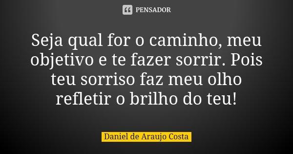 Seja qual for o caminho, meu objetivo e te fazer sorrir. Pois teu sorriso faz meu olho refletir o brilho do teu!... Frase de Daniel de Araujo Costa.