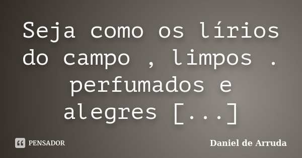 Seja como os lírios do campo , limpos . perfumados e alegres [...]... Frase de Daniel de Arruda.
