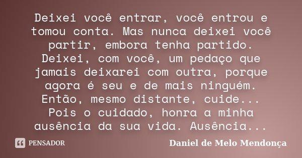 Deixei você entrar, você entrou e tomou conta. Mas nunca deixei você partir, embora tenha partido. Deixei, com você, um pedaço que jamais deixarei com outra, po... Frase de Daniel de Melo Mendonça.