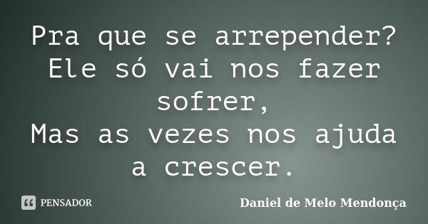 Pra que se arrepender? Ele só vai nos fazer sofrer, Mas as vezes nos ajuda a crescer.... Frase de Daniel de Melo Mendonça.