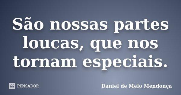 São nossas partes loucas, que nos tornam especiais.... Frase de Daniel de Melo Mendonça.