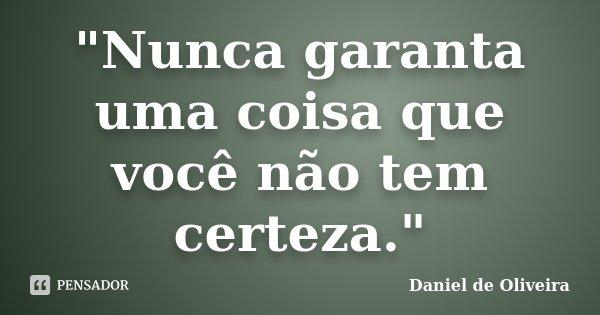 """""""Nunca garanta uma coisa que você não tem certeza.""""... Frase de Daniel de Oliveira."""