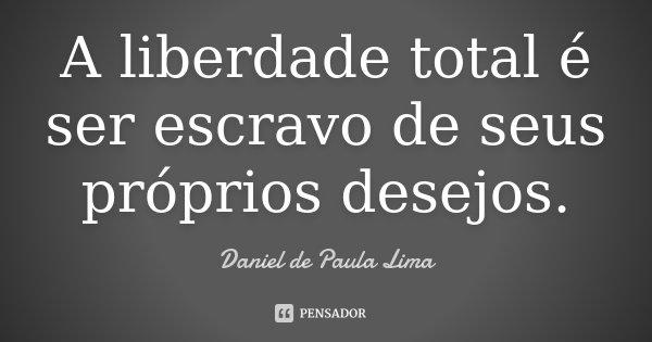 A liberdade total é ser escravo de seus próprios desejos.... Frase de Daniel de Paula Lima.