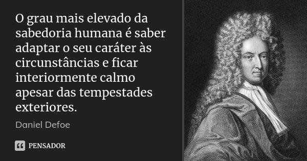 O grau mais elevado da sabedoria humana é saber adaptar o seu caráter às circunstâncias e ficar interiormente calmo apesar das tempestades exteriores.... Frase de Daniel Defoe.