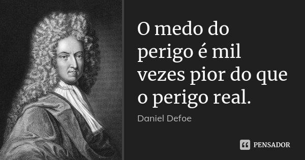 O medo do perigo é mil vezes pior do que o perigo real.... Frase de Daniel Defoe.