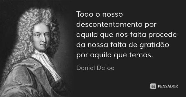 Todo o nosso descontentamento por aquilo que nos falta procede da nossa falta de gratidão por aquilo que temos.... Frase de Daniel Defoe.