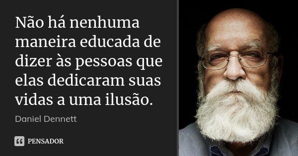 Não há nenhuma maneira educada de dizer às pessoas que elas dedicaram suas vidas a uma ilusão.... Frase de Daniel Dennett.