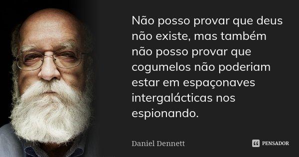 Não posso provar que deus não existe, mas também não posso provar que cogumelos não poderiam estar em espaçonaves intergalácticas nos espionando.... Frase de Daniel Dennett.