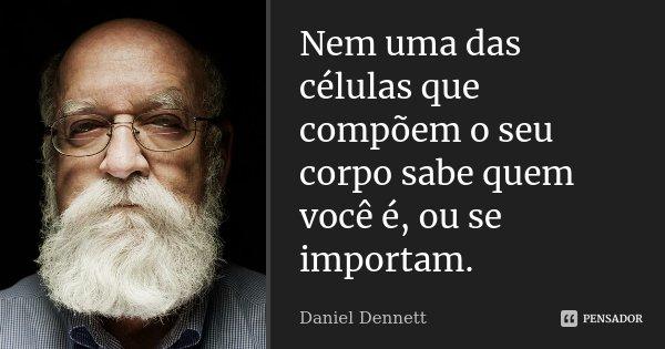 Nem uma das células que compõem o seu corpo sabe quem você é, ou se importam.... Frase de Daniel Dennett.