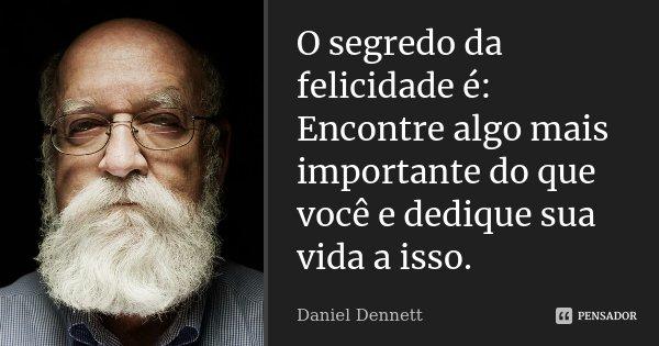 O segredo da felicidade é: Encontre algo mais importante do que você e dedique sua vida a isso.... Frase de Daniel Dennett.