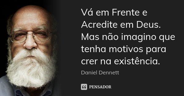 Vá em Frente e Acredite em Deus. Mas não imagino que tenha motivos para crer na existência.... Frase de Daniel Dennett.