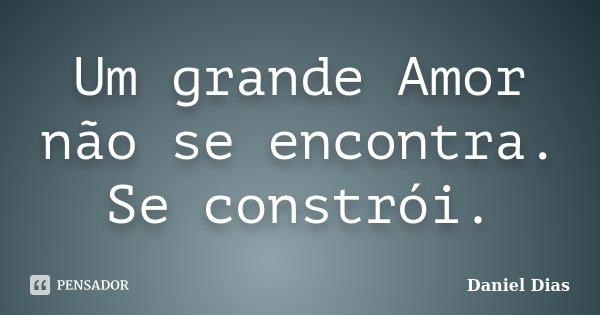 Um grande Amor não se encontra. Se constrói.... Frase de Daniel Dias.
