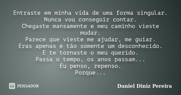 Entraste em minha vida de uma forma singular. Nunca vou conseguir contar. Chegaste mansamente e meu caminho vieste mudar. Parece que vieste me ajudar, me guiar.... Frase de Daniel Diniz Pereira.
