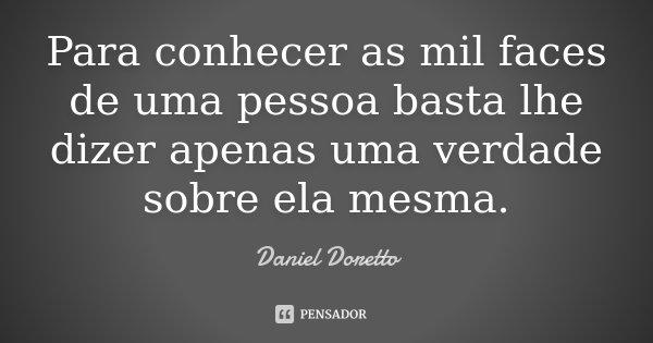 Para conhecer as mil faces de uma pessoa basta lhe dizer apenas uma verdade sobre ela mesma.... Frase de Daniel Doretto.