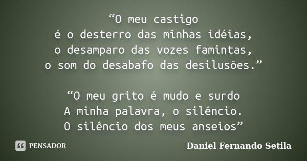 """""""O meu castigo é o desterro das minhas idéias, o desamparo das vozes famintas, o som do desabafo das desilusões."""" """"O meu grito é mudo e surdo A minha palavra, o... Frase de Daniel Fernando Setila."""