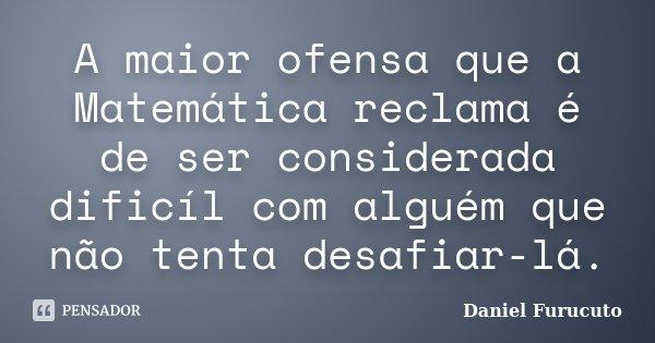 A maior ofensa que a Matemática reclama é de ser considerada dificíl com alguém que não tenta desafiar-lá.... Frase de Daniel Furucuto.