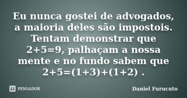 Eu nunca gostei de advogados, a maioria deles são impostois. Tentam demonstrar que 2+5=9, palhaçam a nossa mente e no fundo sabem que 2+5=(1+3)+(1+2) .... Frase de Daniel Furucuto.