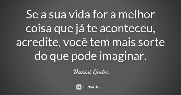 Se a sua vida for a melhor coisa que já te aconteceu, acredite, você tem mais sorte do que pode imaginar.... Frase de Daniel Godri.
