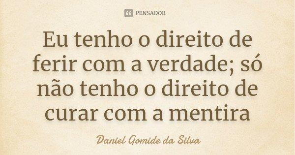 Eu tenho o direito de ferir com a verdade; só não tenho o direito de curar com a mentira... Frase de Daniel Gomide da Silva.