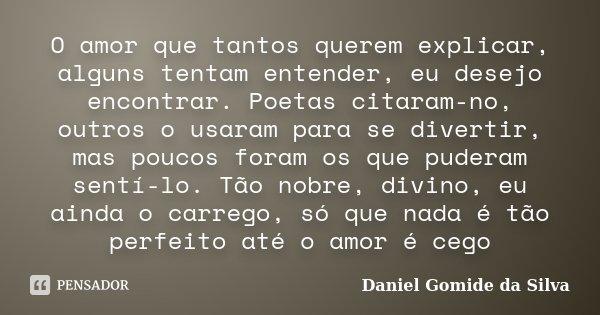 O amor que tantos querem explicar, alguns tentam entender, eu desejo encontrar. Poetas citaram-no, outros o usaram para se divertir, mas poucos foram os que pud... Frase de Daniel Gomide da Silva.