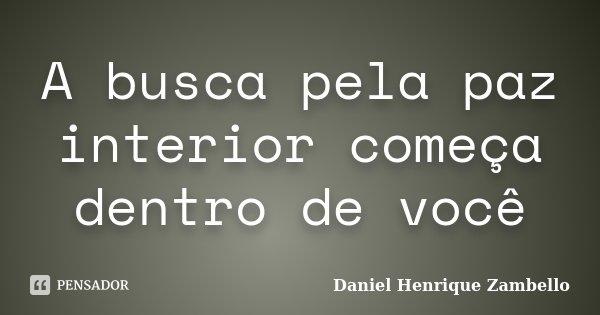 A busca pela paz interior começa dentro de você... Frase de Daniel Henrique Zambello.