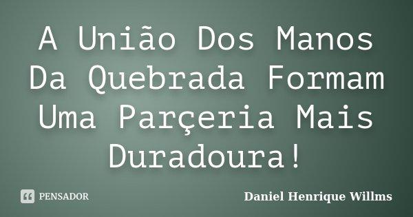 A União Dos Manos Da Quebrada Formam Uma Parçeria Mais Duradoura!... Frase de Daniel Henrique Willms.