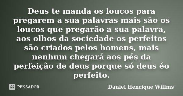 Deus te manda os loucos para pregarem a sua palavras mais são os loucos que pregarão a sua palavra, aos olhos da sociedade os perfeitos são criados pelos homens... Frase de Daniel Henrique Willms.