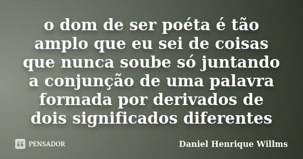 o dom de ser poéta é tão amplo que eu sei de coisas que nunca soube só juntando a conjunção de uma palavra formada por derivados de dois significados diferentes... Frase de Daniel Henrique Willms.