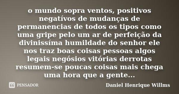 o mundo sopra ventos, positivos negatívos de mudanças de permanencias de todos os tipos como uma gripe pelo um ar de perfeição da divinissíma humildade do senho... Frase de Daniel Henrique Willms.