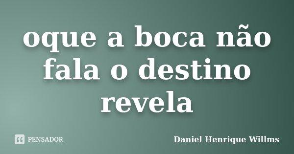 oque a boca não fala o destino revela... Frase de Daniel Henrique Willms.