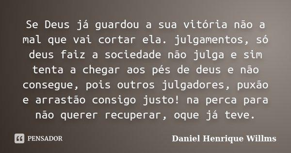 Se Deus já guardou a sua vitória não a mal que vai cortar ela. julgamentos, só deus faiz a sociedade não julga e sim tenta a chegar aos pés de deus e não conseg... Frase de Daniel Henrique Willms.