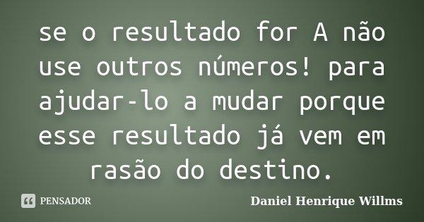 se o resultado for A não use outros números! para ajudar-lo a mudar porque esse resultado já vem em rasão do destino.... Frase de Daniel Henrique Willms.