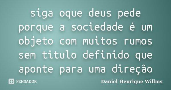 siga oque deus pede porque a sociedade é um objeto com muitos rumos sem titulo definido que aponte para uma direção... Frase de Daniel Henrique Willms.