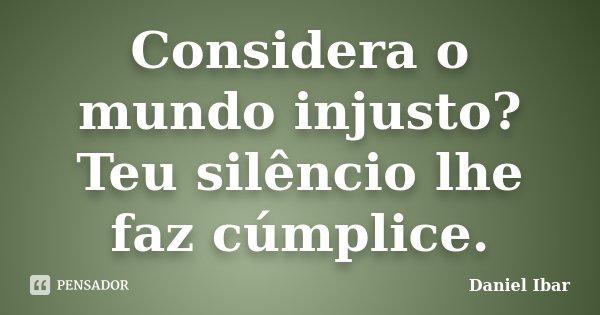 Considera o mundo injusto? Teu silêncio lhe faz cúmplice.... Frase de Daniel Ibar.