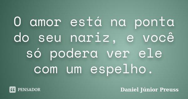 O amor está na ponta do seu nariz, e você só podera ver ele com um espelho.... Frase de Daniel Júnior Preuss.