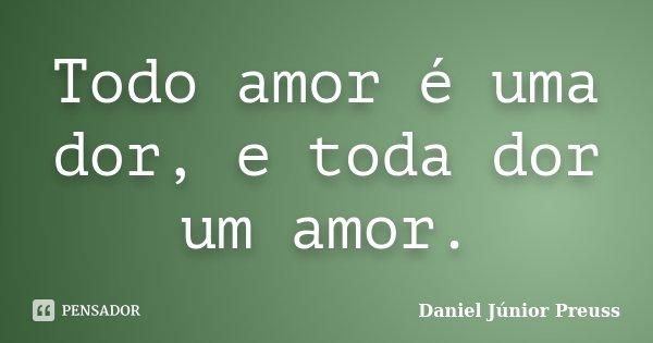 Todo amor é uma dor, e toda dor um amor.... Frase de Daniel Júnior Preuss.