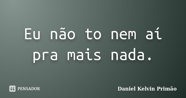 Eu Não To Nem Aí Pra Mais Nada Daniel Kelvin Primão