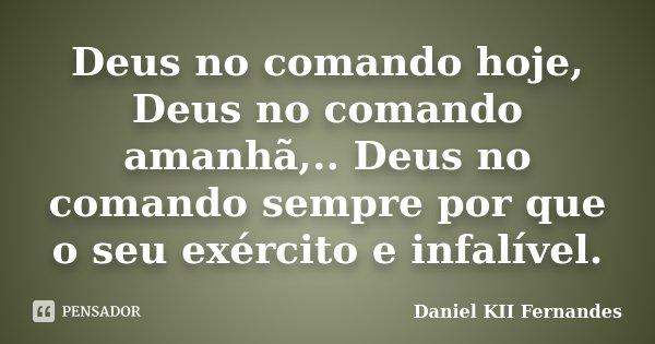 Deus no comando hoje, Deus no comando amanhã,.. Deus no comando sempre por que o seu exército e infalível.... Frase de Daniel KII Fernandes.
