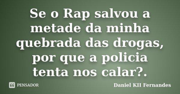 Se o Rap salvou a metade da minha quebrada das drogas, por que a policia tenta nos calar?.... Frase de Daniel KII Fernandes.