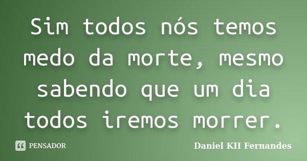 Sim todos nós temos medo da morte, mesmo sabendo que um dia todos iremos morrer.... Frase de Daniel KII Fernandes.
